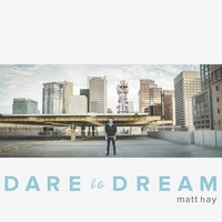 Dare to Dream — Matt Hay