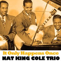 It Only Happens Once — Nat King Cole And His Trio