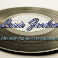 Oh Boy I'm In The Groove — Louis Jordan