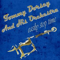 Easily Stop Time — Tommy Dorsey And His Orchestra
