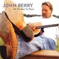 All The Way To There — John Berry