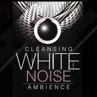 Cleansing White Noise Ambience — White Noise