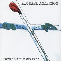 Love Is The Hard Part — Michael Anderson