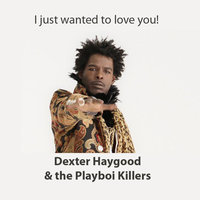 I Just Wanted to Love You — Dexter Haygood & The Playboi Killers