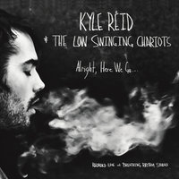 Alright, Here We Go... — Kyle Reid & the Low Swinging Chariots