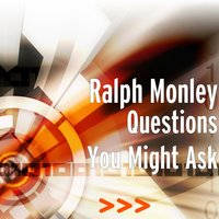 Questions You Might Ask — Ralph Monley