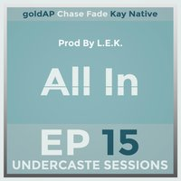 All in — Chase Fade, Undercaste Sessions, goldAP, Kay Native
