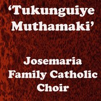 Tukunguiye Muthamaki — Josemaria Family Catholic Choir