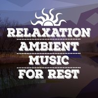 Relaxation: Ambient Music for Rest — Relaxation - Ambient