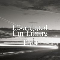 I'm Liking That — I.Bornhated, Xni