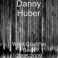 What Could've Been 2005-2009 — Danny Huber