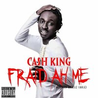 Fraid Ah Me — Cash King