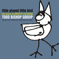 Little Played Little Bird: The Music of Ornette Coleman — Todd Bishop Group