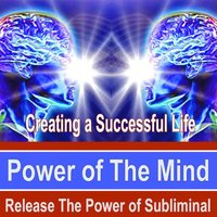 Creating a Successful Life Power of the Mind - Release the Power of Subliminal Music — Power of the Mind Subliminal Messages