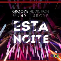 Esta Noite — Groove Addiction, Jay Laroye, Groove Addiction & Jay Laroye