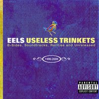 Useless Trinkets-B Sides, Soundtracks, Rarieties and Unreleased 1996-2006 — Eels