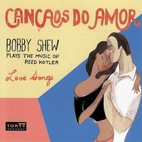 Cancaos Do Amor - Bobby Shew Plays the Music of Reed Kotler — Gary Foster, Larry Koonse, Andy Martin, Kei Akagi, Bobby Shew, Darek Oles