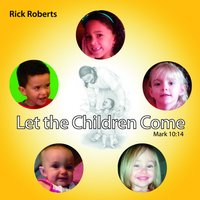Let the Children Come — Rick Roberts
