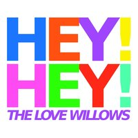 Hey! Hey! — The Love Willows