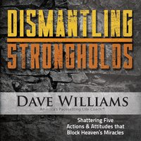 Dismantling Strongholds (Shattering Five Actions & Attitudes That Block Heaven's Miracles) [6 Messsages] — Dave Williams