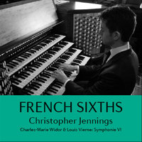 French Sixths. Widor: Symphonie VI – Vierne: Symphonie VI — Christopher Jennings