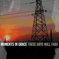 These Days Will Fade — Moments In Grace