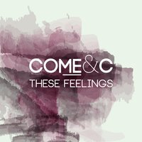 These Feelings — Come & C