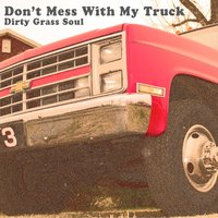 Don't Mess With My Truck — Dirty Grass Soul