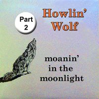 Moanin' in the Moonlight, Pt. 2 — Howlin' Wolf