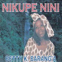 Nikupe Nini — Betty K Barang'a