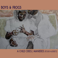 A Child Cries | Manières (Pour Audrey) — Boys and Frogs