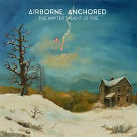 The Winter Taught Us Fire — Airborne, Anchored