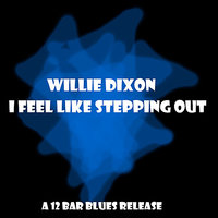 I Feel Like Steppin' Out — Willie Dixon