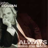 Always Take Me Back — John Cowan