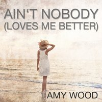 Ain't Nobody (Loves Me Better) — Amy Wood