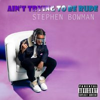 Ain't Trying to Be Rude — Stephen Bowman