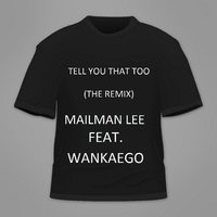 Tell You That Too [feat. Wankaego] — Mailman Lee
