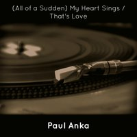 (All of a Sudden) My Heart Sings / That's Love — Paul Anka