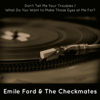 Don't Tell Me Your Troubles / What Do You Want to Make Those Eyes at Me For? — Emile Ford & The Checkmates