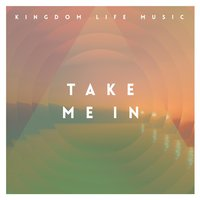 Take Me In — Kingdom Life Music, Dustin Guice