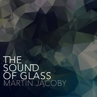 The Sound of Glass — Martin Jacoby, Philip Glass