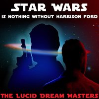 Star Wars Is Nothing Without Harrison Ford — The Lucid Dream Masters