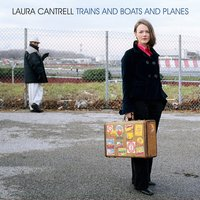 Trains and Boats and Planes — Laura Cantrell