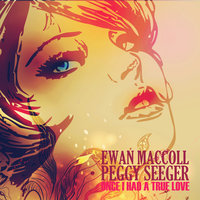 Once I Had a True Love — Ewan MacColl, Peggy Seeger
