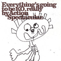 Everything's Going To Be KO, Really — Action Spectacular