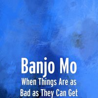 When Things Are as Bad as They Can Get — Banjo Mo