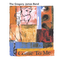 Come To Me — The Gregory James Band