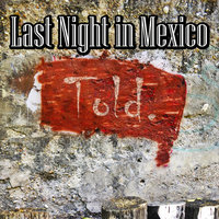 Told. — Last Night In Mexico