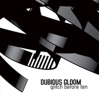 Glitch Before Ten — Dubious Gloom