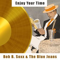 Enjoy Your Time — Bob B. Soxx & The Blue Jeans